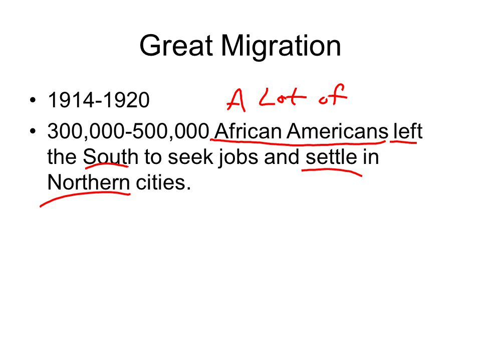 Great Migration 1914-1920 300,000-500,000 African Americans left the South to seek jobs and settle in Northern cities.