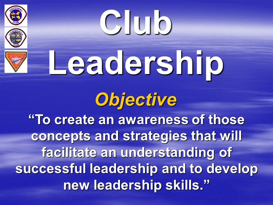 """Club Leadership Objective """"To create an awareness of those concepts and strategies that will facilitate an understanding of successful leadership and"""
