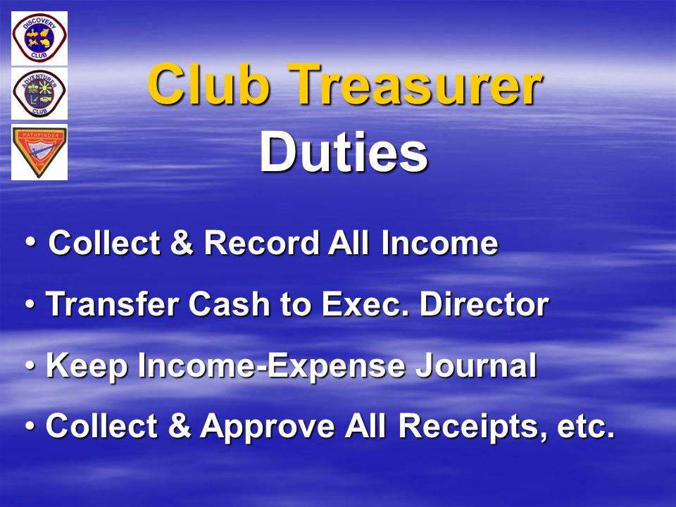Club Treasurer Duties Collect & Record All Income Collect & Record All Income Transfer Cash to Exec. Director Transfer Cash to Exec. Director Keep Inc