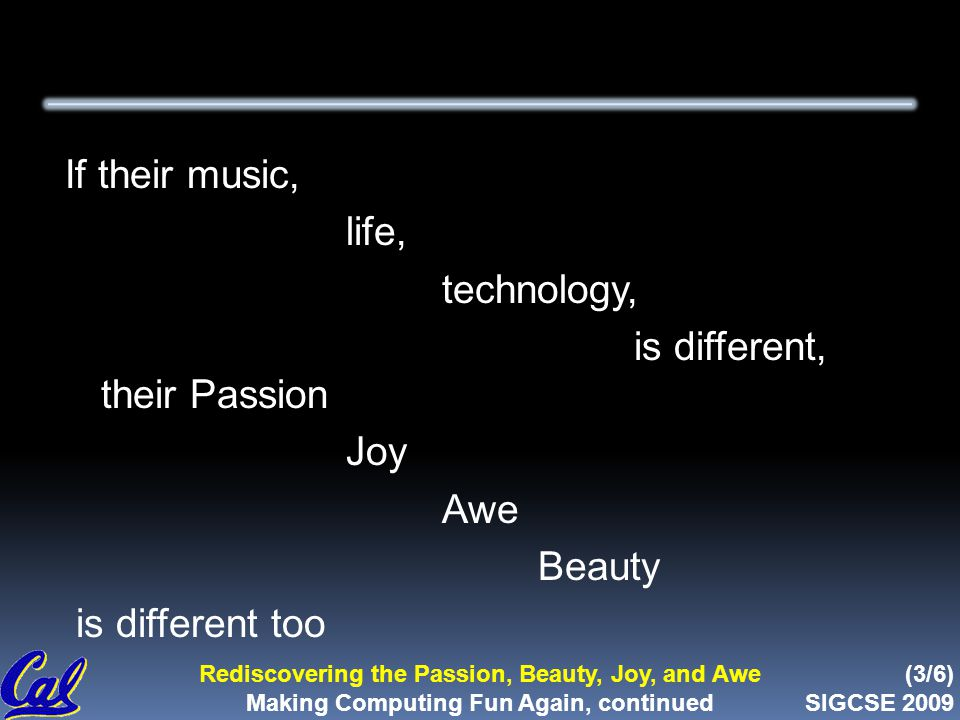 (3/6) SIGCSE 2009 Rediscovering the Passion, Beauty, Joy, and Awe Making Computing Fun Again, continued If their music, life, technology, is different, their Passion Joy Awe Beauty is different too
