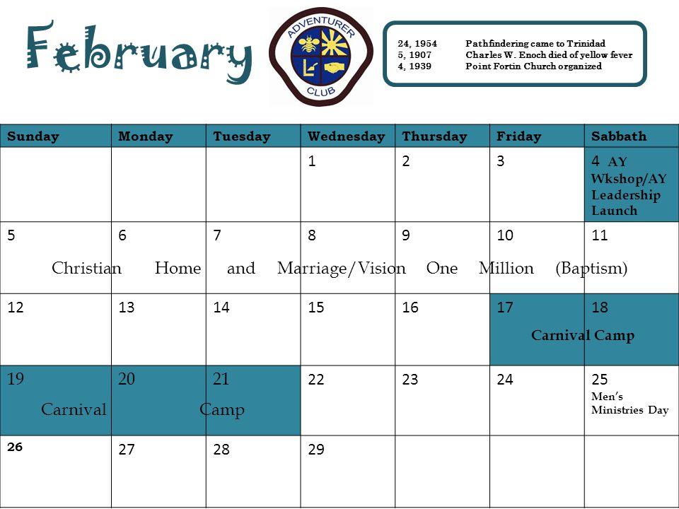 SundayMondayTuesdayWednesdayThursdayFridaySabbath 1234 AY Wkshop/AY Leadership Launch 567891011 12131415161718 192021 22232425 Men's Ministries Day 26 272829 February 24, 1954Pathfindering came to Trinidad 5, 1907Charles W.