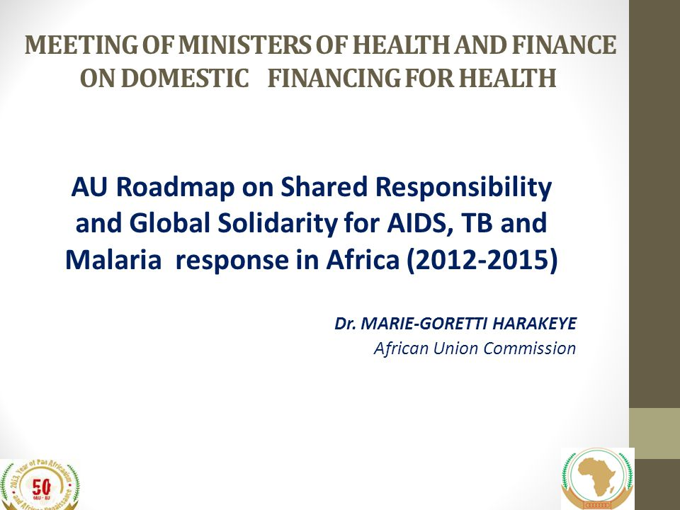 MEETING OF MINISTERS OF HEALTH AND FINANCE ON DOMESTIC FINANCING FOR HEALTH AU Roadmap on Shared Responsibility and Global Solidarity for AIDS, TB and Malaria response in Africa (2012-2015) Dr.