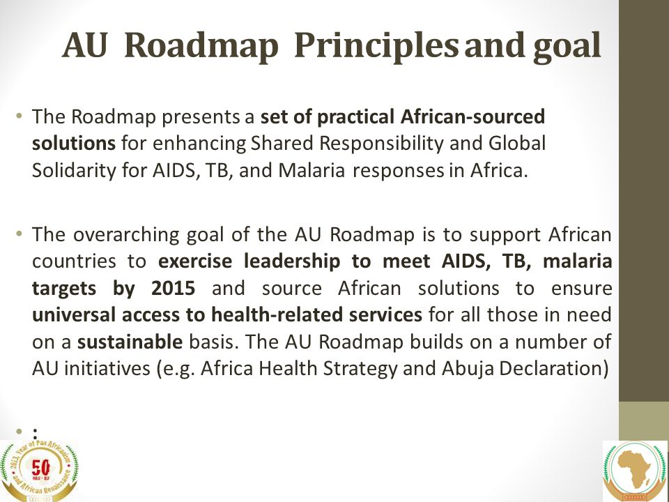 AU Roadmap Principles and goal The Roadmap presents a set of practical African-sourced solutions for enhancing Shared Responsibility and Global Solidarity for AIDS, TB, and Malaria responses in Africa.