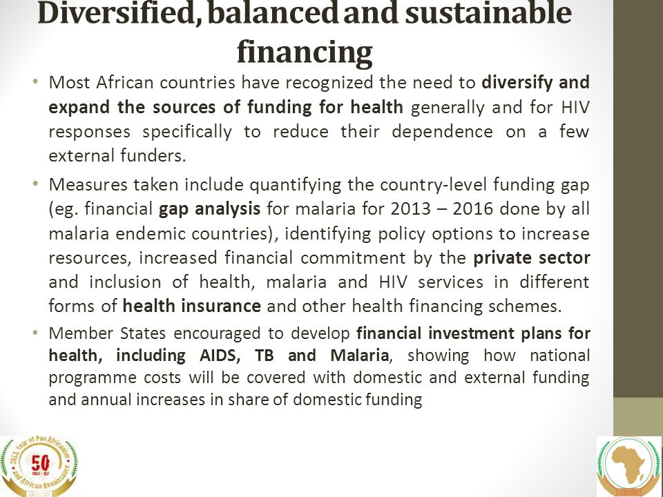 Diversified, balanced and sustainable financing Most African countries have recognized the need to diversify and expand the sources of funding for health generally and for HIV responses specifically to reduce their dependence on a few external funders.