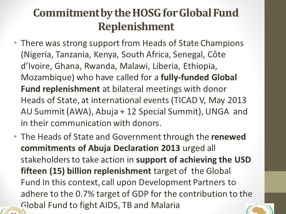 Commitment by the HOSG for Global Fund Replenishment There was strong support from Heads of State Champions (Nigeria, Tanzania, Kenya, South Africa, Senegal, Côte d'Ivoire, Ghana, Rwanda, Malawi, Liberia, Ethiopia, Mozambique) who have called for a fully-funded Global Fund replenishment at bilateral meetings with donor Heads of State, at international events (TICAD V, May 2013 AU Summit (AWA), Abuja + 12 Special Summit), UNGA and in their communication with donors.