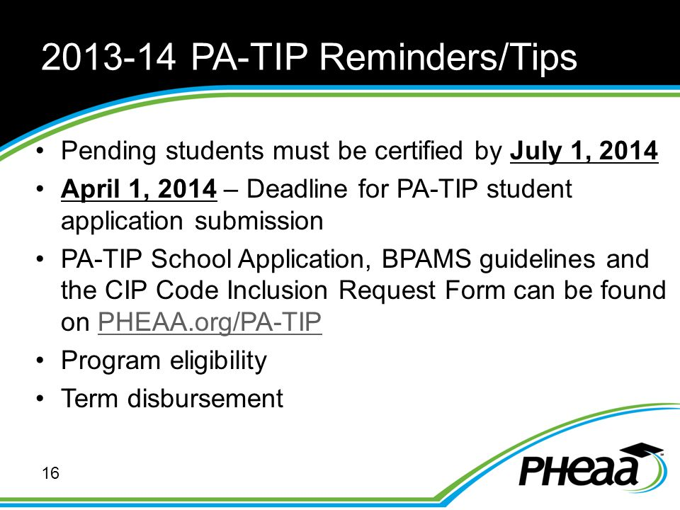2013-14 PA-TIP Reminders/Tips 16 Pending students must be certified by July 1, 2014 April 1, 2014 – Deadline for PA-TIP student application submission