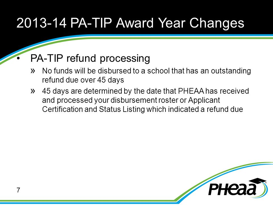 2013-14 PA-TIP Award Year Changes PA-TIP refund processing » No funds will be disbursed to a school that has an outstanding refund due over 45 days »
