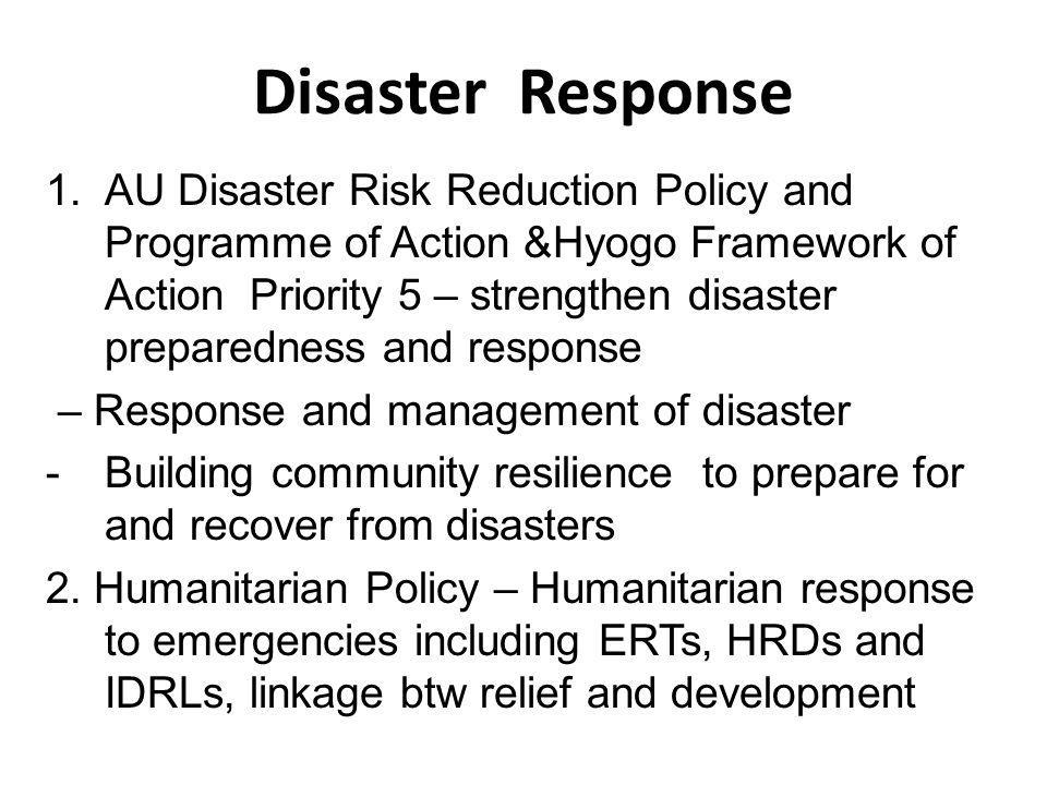 Disaster Response 1.AU Disaster Risk Reduction Policy and Programme of Action &Hyogo Framework of Action Priority 5 – strengthen disaster preparedness and response – Response and management of disaster -Building community resilience to prepare for and recover from disasters 2.