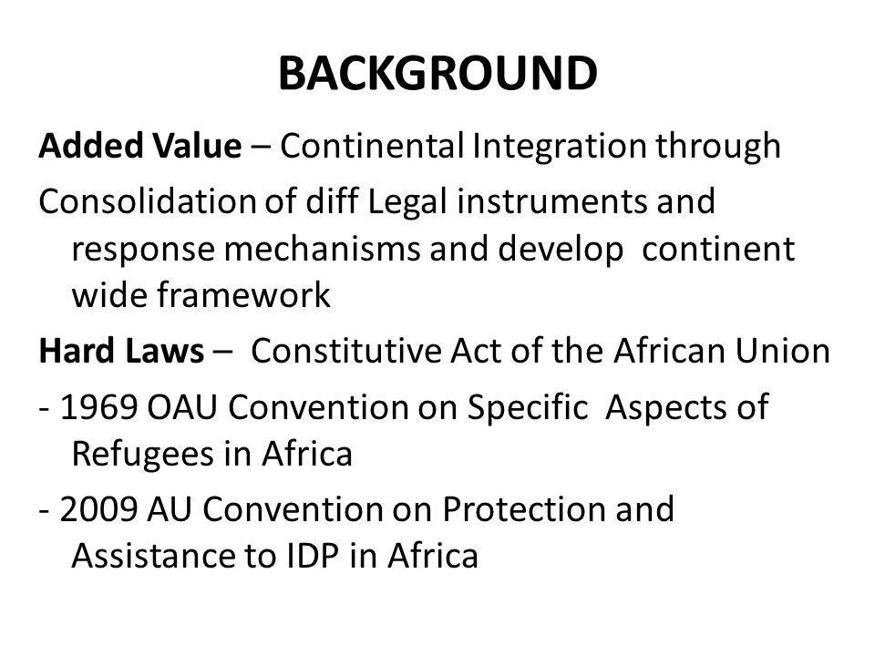 Soft Laws - AU Humanitarian Policy - AU Disaster Risk Reduction Policy - Many Decisions, Declarations and Resolutions Partnership with Member States, RECs, National Organizations and International Organizations African Based Organizations