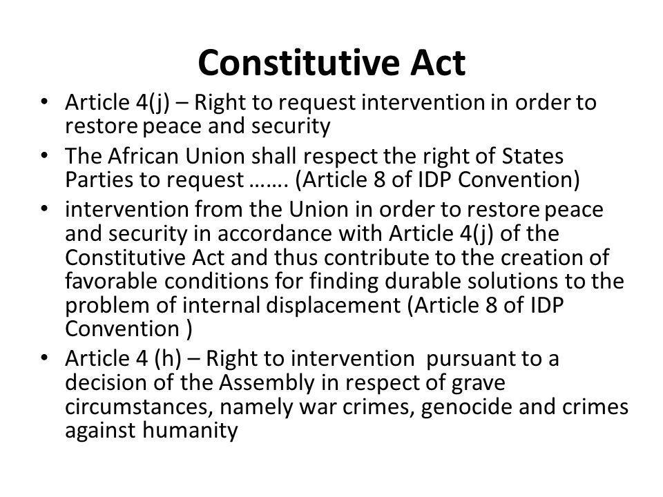 Constitutive Act Article 4(j) – Right to request intervention in order to restore peace and security The African Union shall respect the right of States Parties to request …….