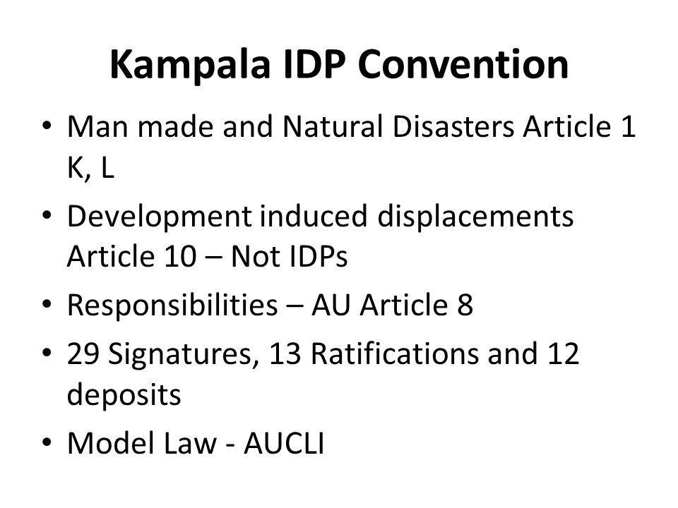 Kampala IDP Convention Man made and Natural Disasters Article 1 K, L Development induced displacements Article 10 – Not IDPs Responsibilities – AU Article 8 29 Signatures, 13 Ratifications and 12 deposits Model Law - AUCLI