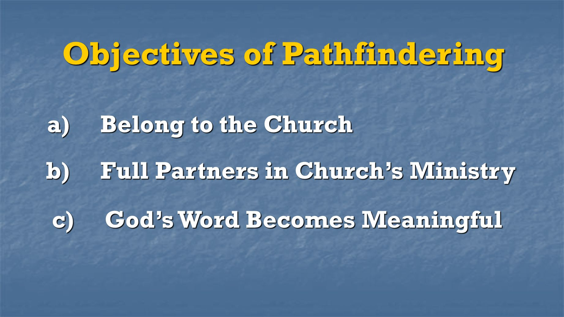 Objectives of Pathfindering a) Belong to the Church b) Full Partners in Church's Ministry c) God's Word Becomes Meaningful