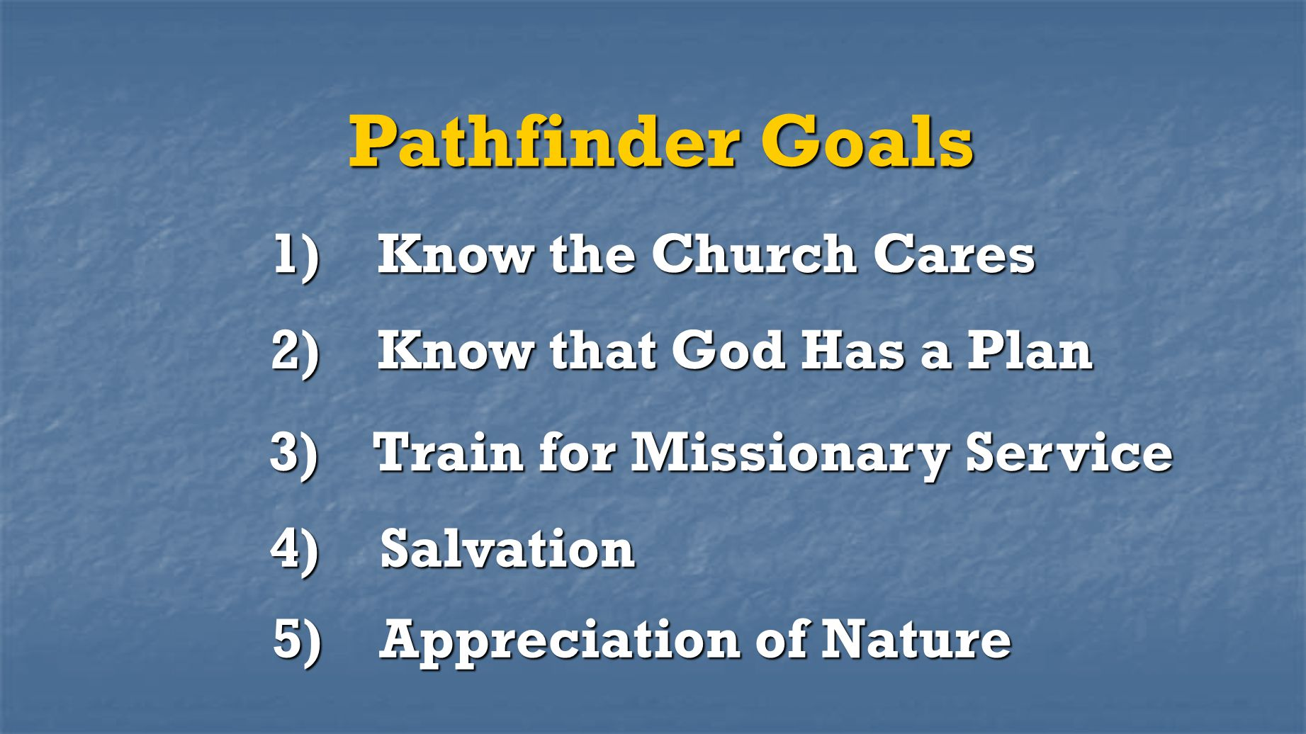Pathfinder Goals 1) Know the Church Cares 2) Know that God Has a Plan 3) Train for Missionary Service 4) Salvation 5) Appreciation of Nature