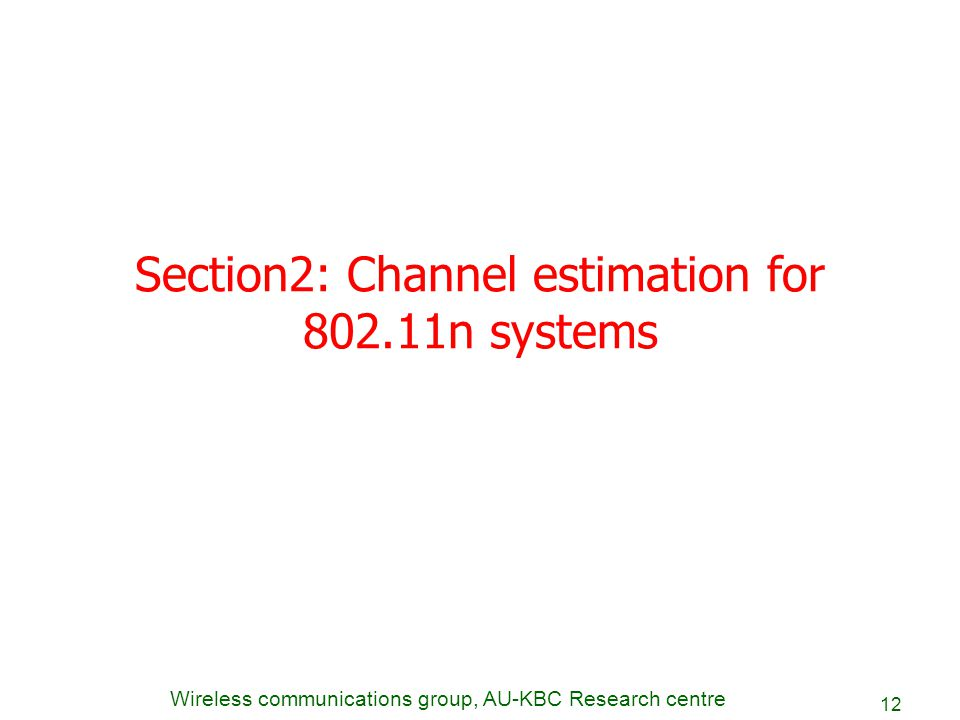 Wireless communications group, AU-KBC Research centre 12 Section2: Channel estimation for 802.11n systems