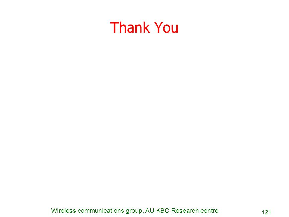 Wireless communications group, AU-KBC Research centre 121 Thank You