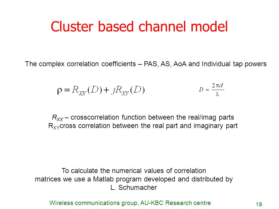 Wireless communications group, AU-KBC Research centre 19 Cluster based channel model The complex correlation coefficients – PAS, AS, AoA and Individua