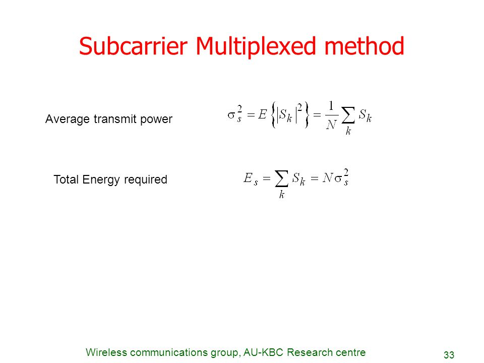 Wireless communications group, AU-KBC Research centre 33 Subcarrier Multiplexed method Average transmit power Total Energy required