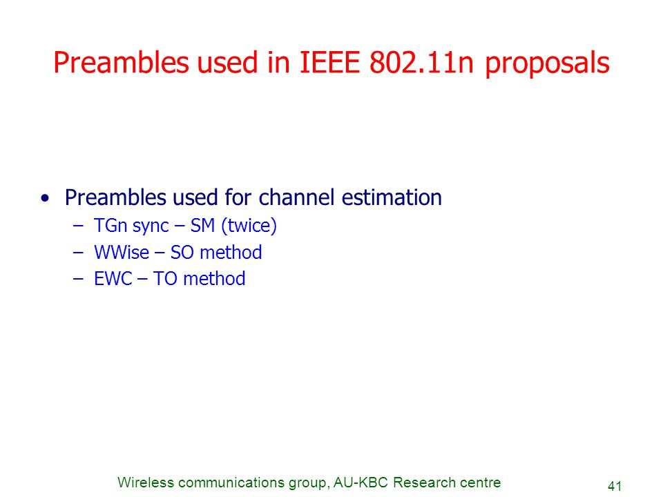 Wireless communications group, AU-KBC Research centre 41 Preambles used in IEEE 802.11n proposals Preambles used for channel estimation –TGn sync – SM