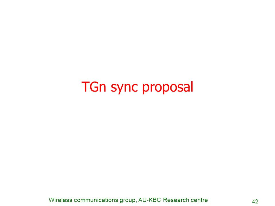 Wireless communications group, AU-KBC Research centre 42 TGn sync proposal