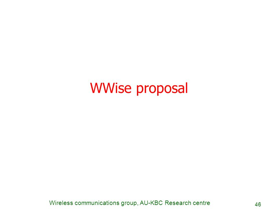 Wireless communications group, AU-KBC Research centre 46 WWise proposal