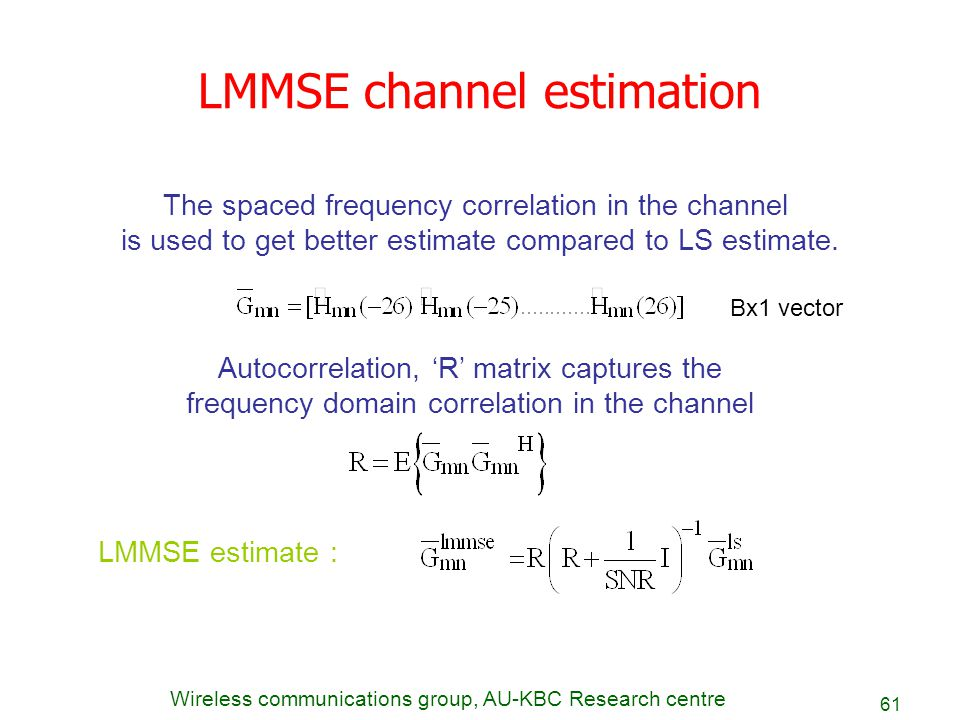 Wireless communications group, AU-KBC Research centre 61 LMMSE channel estimation The spaced frequency correlation in the channel is used to get bette