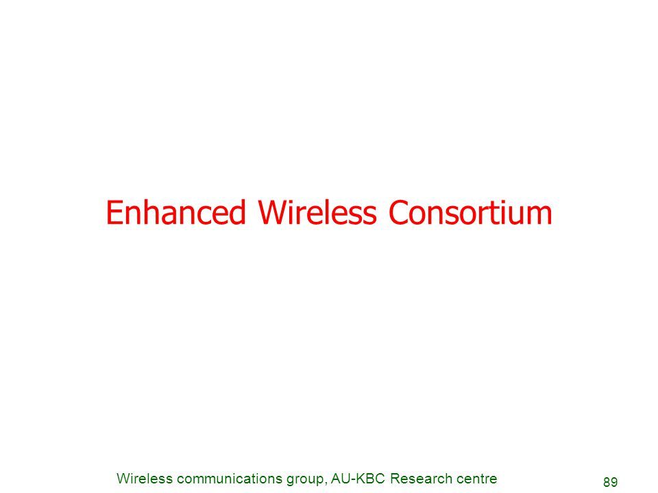 Wireless communications group, AU-KBC Research centre 89 Enhanced Wireless Consortium
