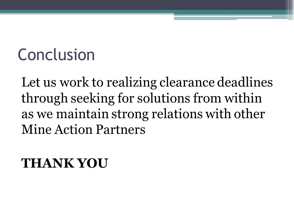 Conclusion Let us work to realizing clearance deadlines through seeking for solutions from within as we maintain strong relations with other Mine Action Partners THANK YOU