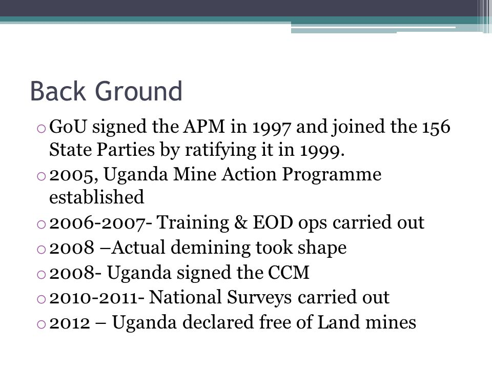 Back Ground o GoU signed the APM in 1997 and joined the 156 State Parties by ratifying it in 1999. o 2005, Uganda Mine Action Programme established o