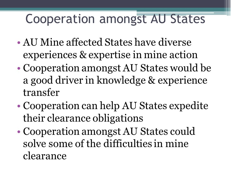 Cooperation amongst AU States AU Mine affected States have diverse experiences & expertise in mine action Cooperation amongst AU States would be a good driver in knowledge & experience transfer Cooperation can help AU States expedite their clearance obligations Cooperation amongst AU States could solve some of the difficulties in mine clearance