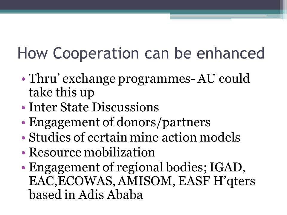 How Cooperation can be enhanced Thru' exchange programmes- AU could take this up Inter State Discussions Engagement of donors/partners Studies of certain mine action models Resource mobilization Engagement of regional bodies; IGAD, EAC,ECOWAS, AMISOM, EASF H'qters based in Adis Ababa