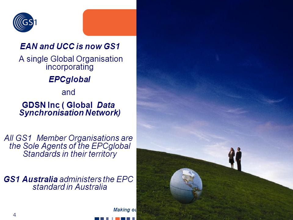 ©2005 GS1 4 Making our Vision a Reality EAN and UCC is now GS1 A single Global Organisation incorporating EPCglobal and GDSN Inc ( Global Data Synchronisation Network) All GS1 Member Organisations are the Sole Agents of the EPCglobal Standards in their territory GS1 Australia administers the EPC standard in Australia