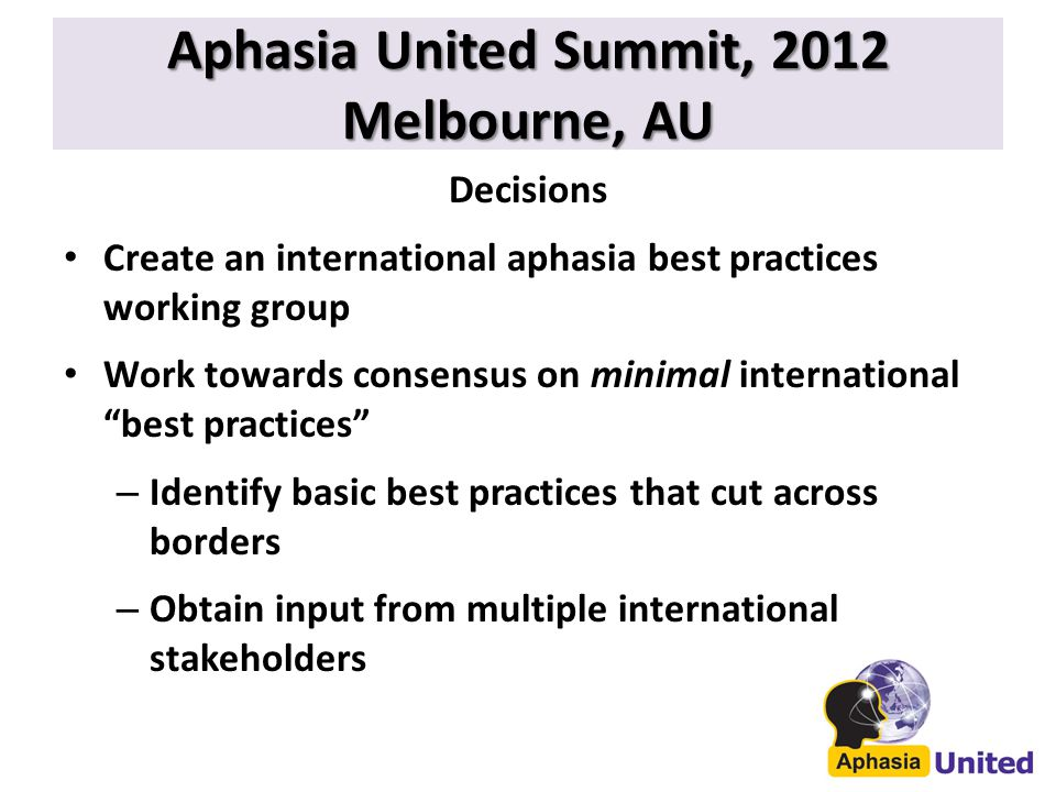 Aphasia United Summit, 2012 Melbourne, AU Decisions Create an international aphasia best practices working group Work towards consensus on minimal international best practices – Identify basic best practices that cut across borders – Obtain input from multiple international stakeholders