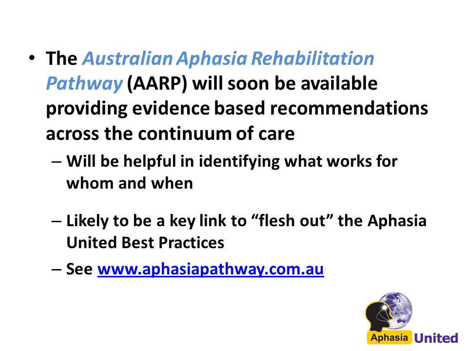 The Australian Aphasia Rehabilitation Pathway (AARP) will soon be available providing evidence based recommendations across the continuum of care – Will be helpful in identifying what works for whom and when – Likely to be a key link to flesh out the Aphasia United Best Practices – See www.aphasiapathway.com.auwww.aphasiapathway.com.au