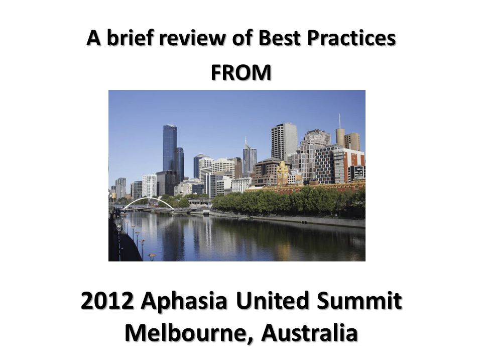2012 Aphasia United Summit Melbourne, Australia A brief review of Best Practices FROM
