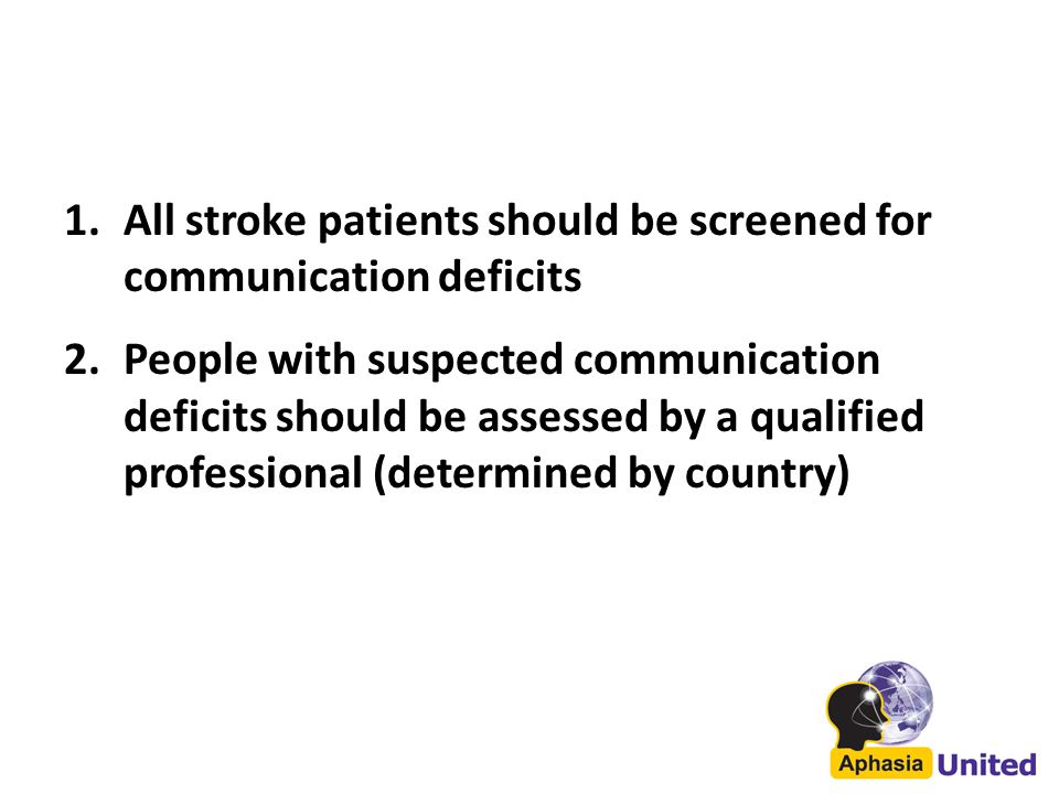 1.All stroke patients should be screened for communication deficits 2.People with suspected communication deficits should be assessed by a qualified professional (determined by country)