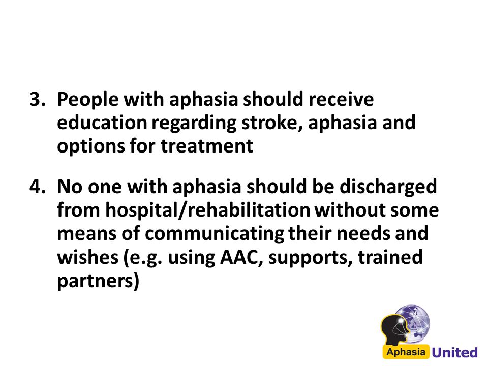 3.People with aphasia should receive education regarding stroke, aphasia and options for treatment 4.No one with aphasia should be discharged from hospital/rehabilitation without some means of communicating their needs and wishes (e.g.