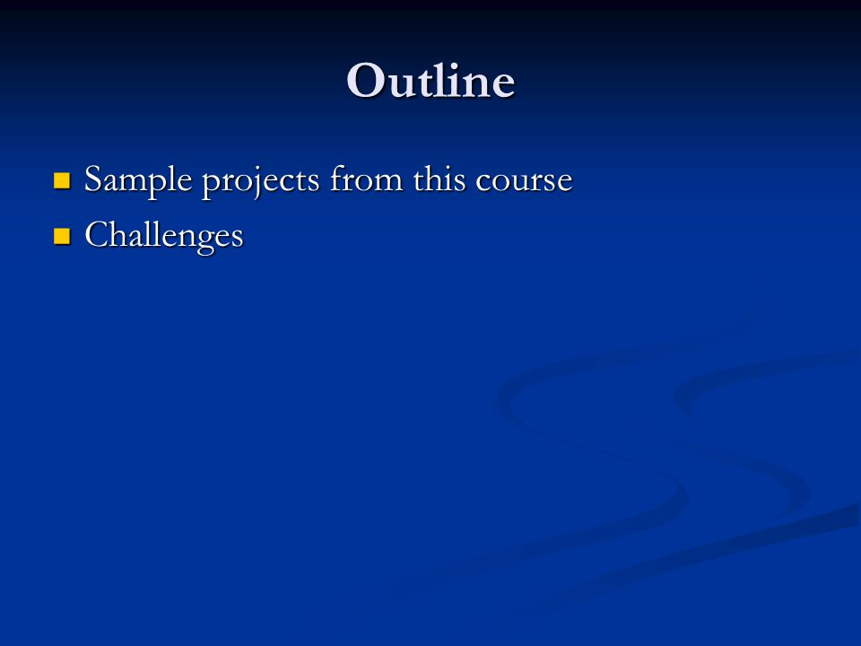 Outline Sample projects from this course Sample projects from this course Challenges Challenges