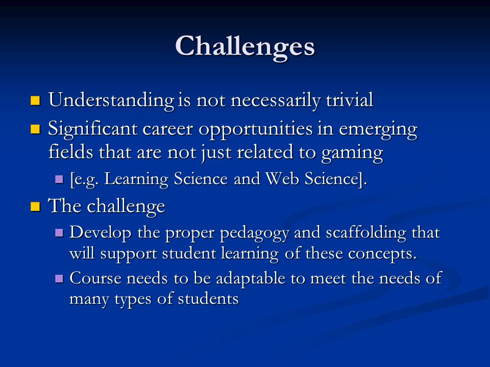 Challenges Understanding is not necessarily trivial Understanding is not necessarily trivial Significant career opportunities in emerging fields that are not just related to gaming Significant career opportunities in emerging fields that are not just related to gaming [e.g.