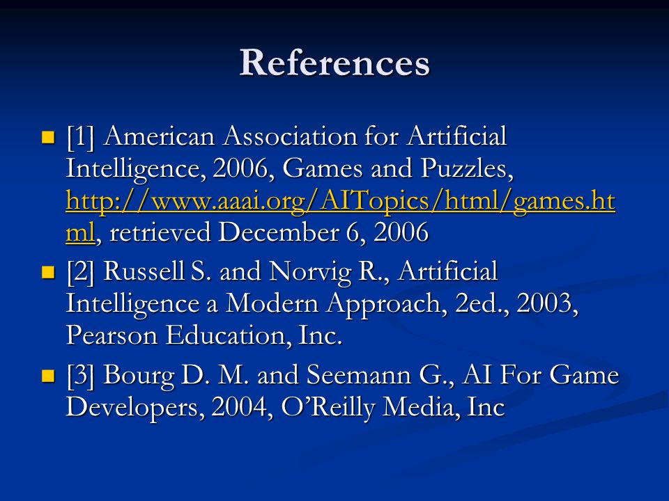 References [1] American Association for Artificial Intelligence, 2006, Games and Puzzles, http://www.aaai.org/AITopics/html/games.ht ml, retrieved December 6, 2006 [1] American Association for Artificial Intelligence, 2006, Games and Puzzles, http://www.aaai.org/AITopics/html/games.ht ml, retrieved December 6, 2006 http://www.aaai.org/AITopics/html/games.ht ml http://www.aaai.org/AITopics/html/games.ht ml [2] Russell S.