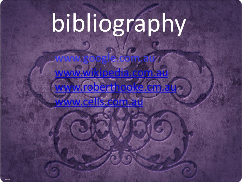 bibliography www.google.com.au www.wikipedia.com.au www.roberthooke.cm.au www.cells.com.au