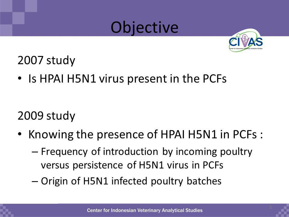 Objective 2007 study Is HPAI H5N1 virus present in the PCFs 2009 study Knowing the presence of HPAI H5N1 in PCFs : – Frequency of introduction by incoming poultry versus persistence of H5N1 virus in PCFs – Origin of H5N1 infected poultry batches 5