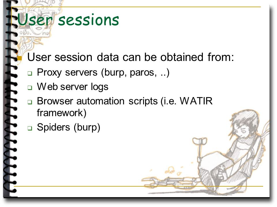 User sessions User session data can be obtained from:  Proxy servers (burp, paros,..)  Web server logs  Browser automation scripts (i.e.