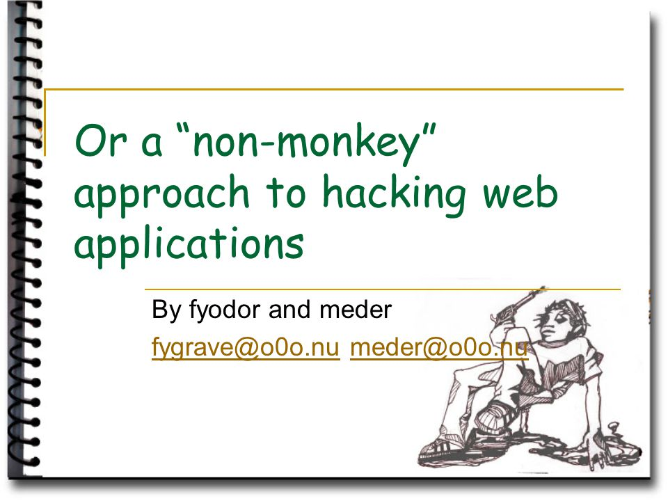 Or a non-monkey approach to hacking web applications By fyodor and meder fygrave@o0o.nufygrave@o0o.nu meder@o0o.numeder@o0o.nu