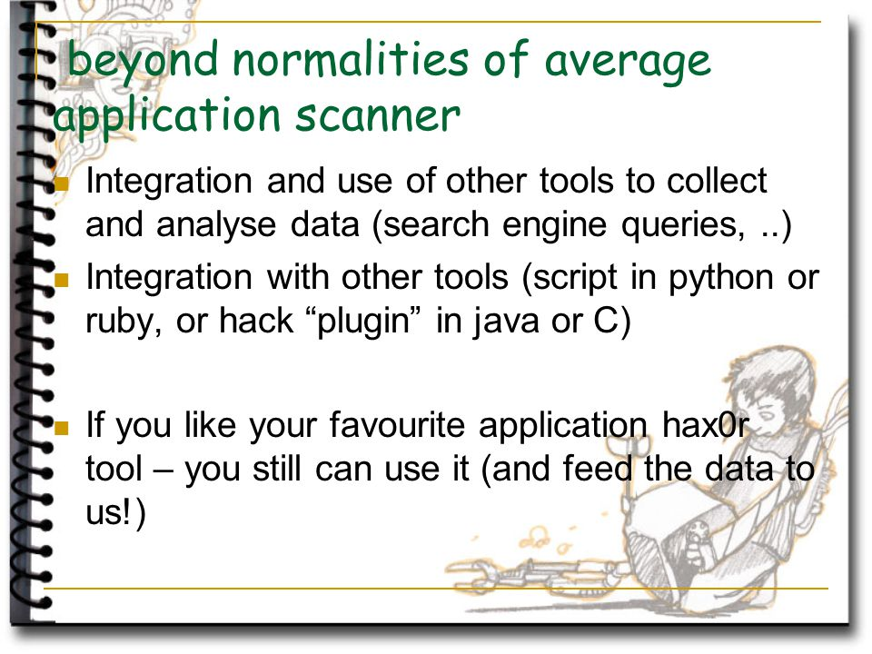 beyond normalities of average application scanner Integration and use of other tools to collect and analyse data (search engine queries,..) Integration with other tools (script in python or ruby, or hack plugin in java or C) If you like your favourite application hax0r tool – you still can use it (and feed the data to us!)