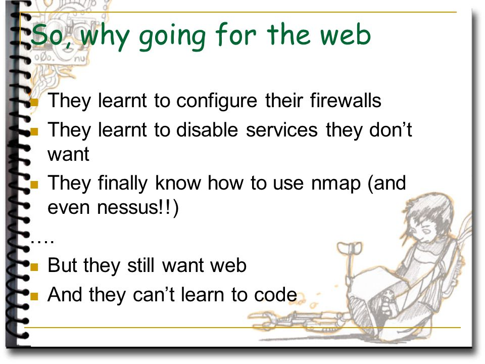 So, why going for the web They learnt to configure their firewalls They learnt to disable services they don't want They finally know how to use nmap (and even nessus!!) ….