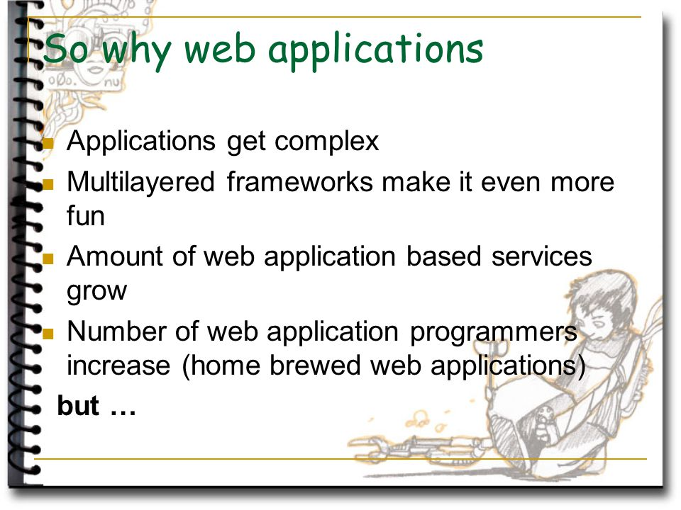 So why web applications Applications get complex Multilayered frameworks make it even more fun Amount of web application based services grow Number of web application programmers increase (home brewed web applications) but …