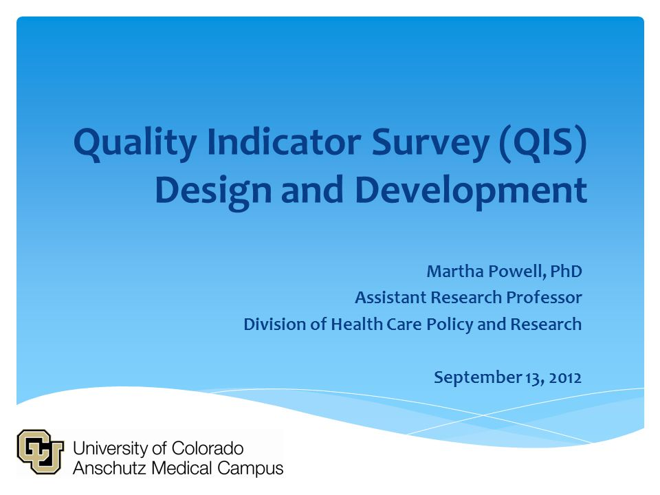 Quality Indicator Survey (QIS) Design and Development Martha Powell, PhD Assistant Research Professor Division of Health Care Policy and Research Sept