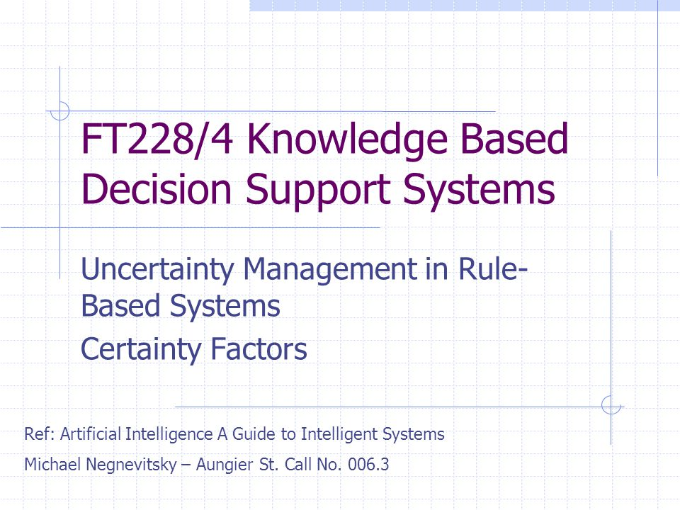FT228/4 Knowledge Based Decision Support Systems Uncertainty Management in Rule- Based Systems Certainty Factors Ref: Artificial Intelligence A Guide