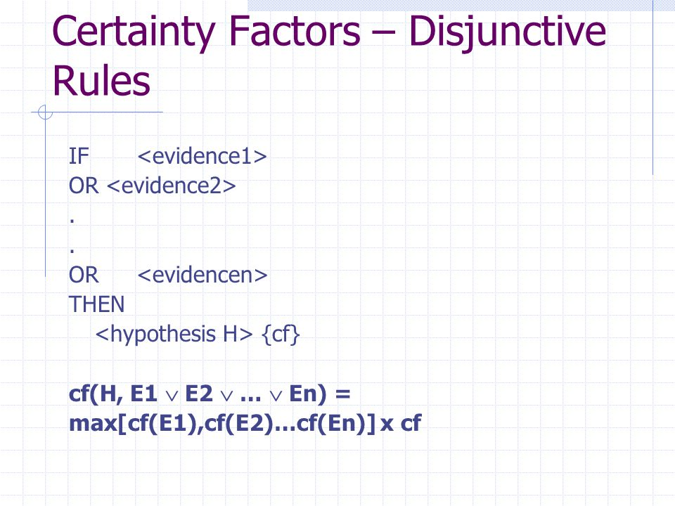 Certainty Factors – Disjunctive Rules IF OR.. THEN {cf} cf(H, E1  E2  …  En) = max[cf(E1),cf(E2)…cf(En)] x cf
