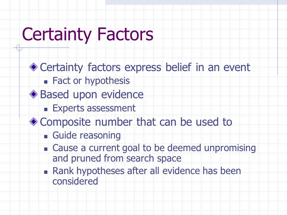 Certainty Factors – Disjunctive Rules For example IF sky is overcast AND forecast is rain THEN take umbrella cf{0.9} cf(sky is overcast)=0.6 cf(forecast is rain)=0.8 cf(action)=cf(condition).cf(rule) = max[0.6,0.8].0.8 =0.72